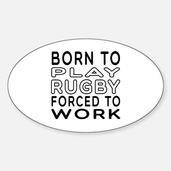 Born To Play Rugby Forced To Work Sticker (Oval)
