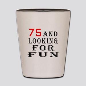 75 and looking for fun birthday designs Shot Glass