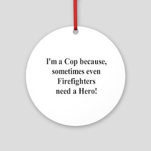 I'm a Cop Because Ornament (Round)