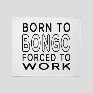 Born To Bongo Forced To Work Throw Blanket