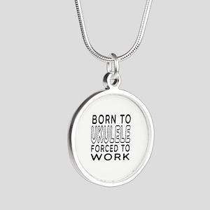 Born To Ukulele Forced To Work Silver Round Neckla