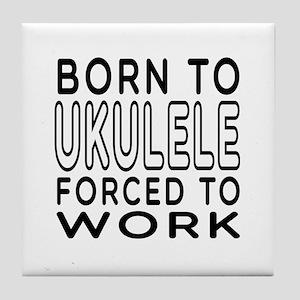 Born To Ukulele Forced To Work Tile Coaster