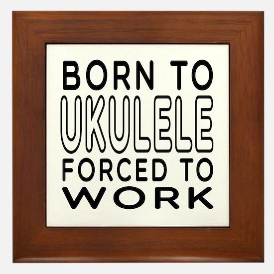 Born To Ukulele Forced To Work Framed Tile