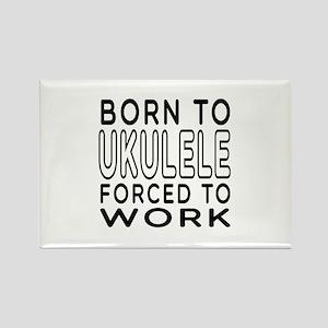 Born To Ukulele Forced To Work Rectangle Magnet