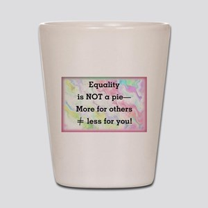 Equality is not a pie Shot Glass
