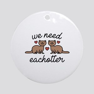We Need Eachotter Ornament (Round)