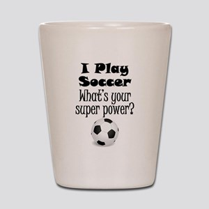 I Play Soccer What's Your Super Power? Shot Glass