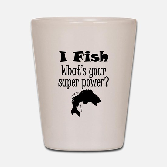 I Fish What's Your Super Power? Shot Glass