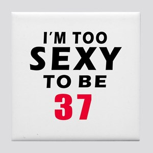 I am too sexy to be 37 birthday designs Tile Coast