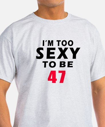 I am too sexy to be 47 birthday designs T-Shirt