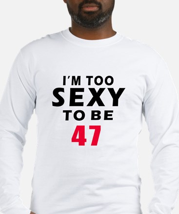 I am too sexy to be 47 birthday designs Long Sleev