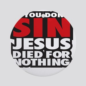 If you dont sin Jesus died for noth Round Ornament