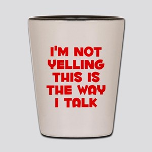 Im not Yelling, This is the way I talk Shot Glass
