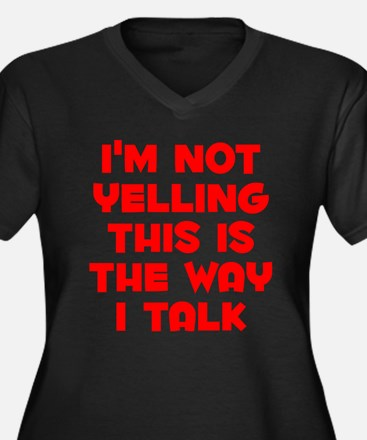 Im not Yelling, This is the way I talk Plus Size T