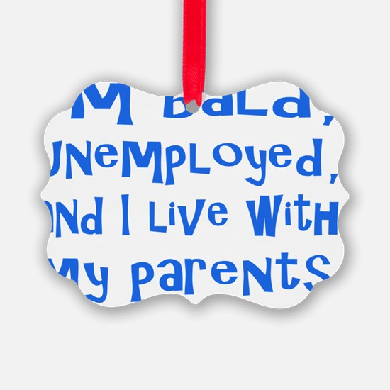 Im bald, unemployed, and I live w Ornament