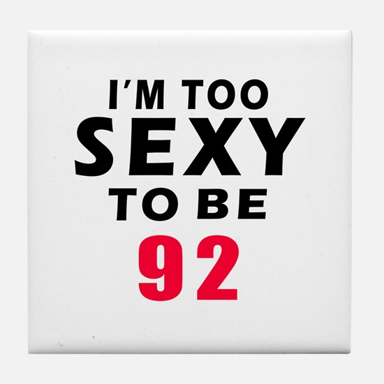 I am too sexy to be 92 birthday designs Tile Coast