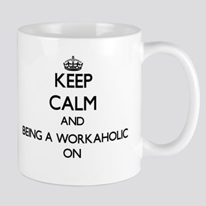 Keep Calm and Being A Workaholic ON Mugs