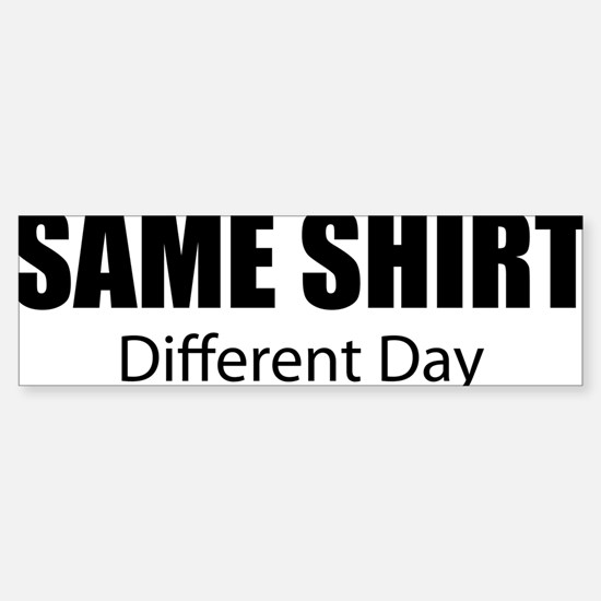 SameShirt-DifferentDay Sticker (Bumper)