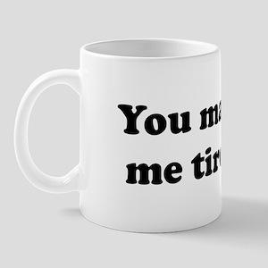You make me tired. Mug