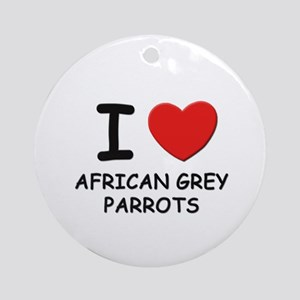 I love african grey parrots Ornament (Round)