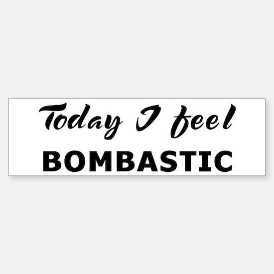 Today I feel bombastic Bumper Bumper Bumper Sticker