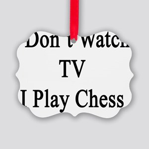I Don't Watch TV I Play Chess Picture Ornament