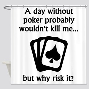 A Day Without Poker Shower Curtain