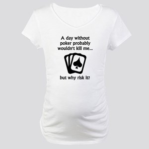 A Day Without Poker Maternity T-Shirt