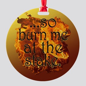 So Burn Me at the Stake Round Ornament