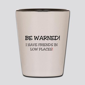 BE WARNED! I HAVE FRIENDS IN LOW PLACES Shot Glass