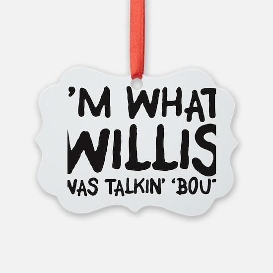 im-what-willis-was-talkin Ornament