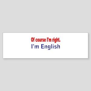 Of course Im right Bumper Sticker