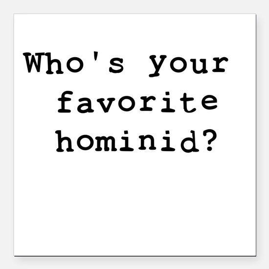 """Whosyourfavoritehominid Square Car Magnet 3"""" x 3"""""""