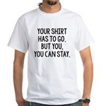 Your Shirt Has To Go. You Can Stay White T-Shirt