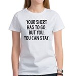 Your Shirt Has To Go. You Can Stay Women's T-Shirt