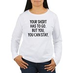 Your Shirt Has To Go. You Can Stay Women's Long Sl