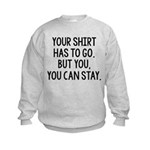Your Shirt Has To Go. You Can Stay Kids Sweatshirt