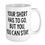Your Shirt Has To Go. You Can Stay Large Mug