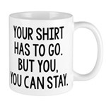 Your Shirt Has To Go. You Can Stay Mug