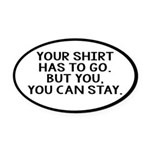 Your Shirt Has To Go. You Can Stay Oval Car Magnet
