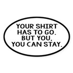Your Shirt Has To Go. You Can Stay Sticker (Oval)