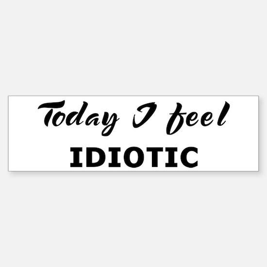 Today I feel idiotic Bumper Bumper Bumper Sticker