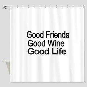 Good Friends,Good Wine, Good Life Shower Curtain