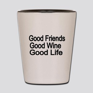 Good Friends,Good Wine, Good Life Shot Glass