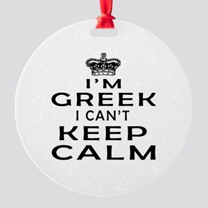 I Am Greek I Can Not Keep Calm Round Ornament