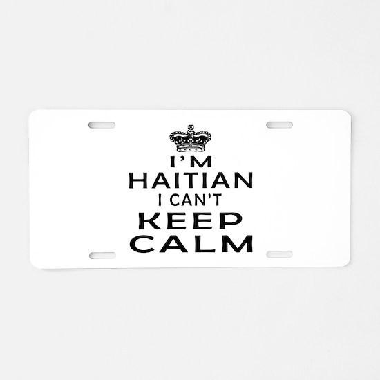 I Am Haitian I Can Not Keep Calm Aluminum License