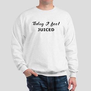 Today I feel juiced Sweatshirt
