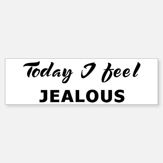 Today I feel jealous Bumper Bumper Bumper Sticker
