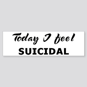 Today I feel suicidal Bumper Sticker