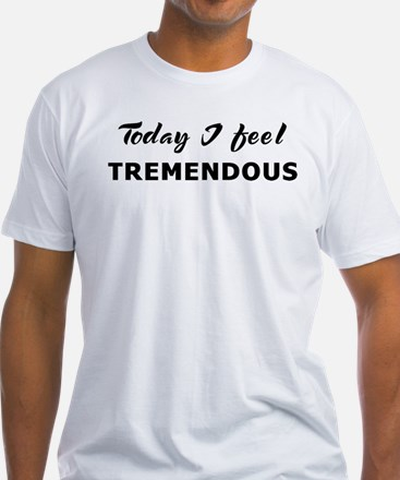 Today I feel tremendous Shirt